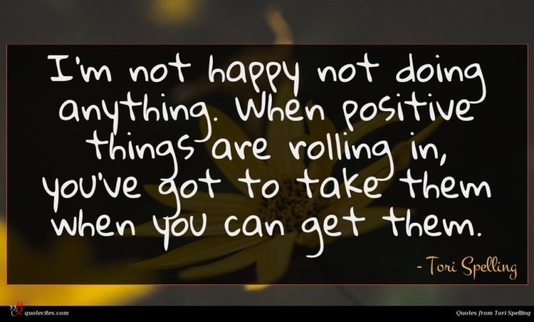 I'm not happy not doing anything. When positive things are rolling in, you've got to take them when you can get them.