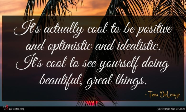 It's actually cool to be positive and optimistic and idealistic. It's cool to see yourself doing beautiful, great things.