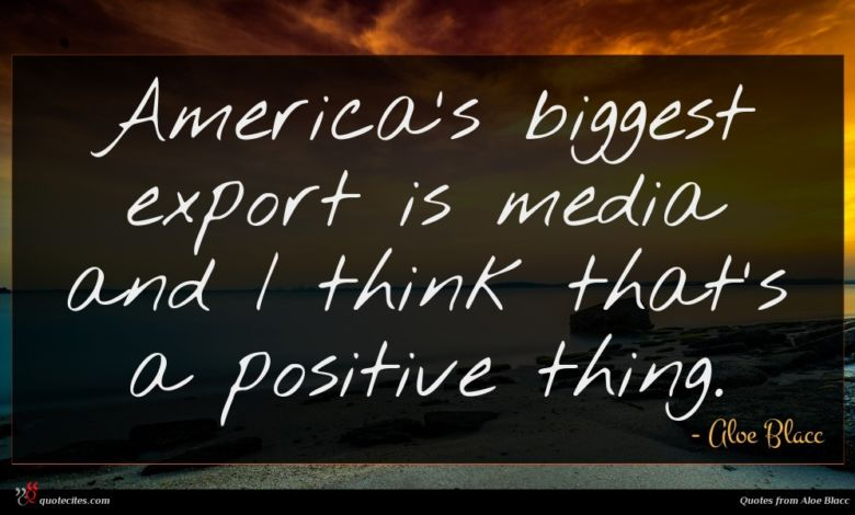 America's biggest export is media and I think that's a positive thing.