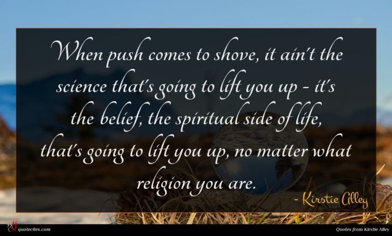 When push comes to shove, it ain't the science that's going to lift you up - it's the belief, the spiritual side of life, that's going to lift you up, no matter what religion you are.