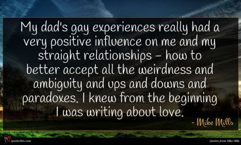 My dad's gay experiences really had a very positive influence on me and my straight relationships - how to better accept all the weirdness and ambiguity and ups and downs and paradoxes. I knew from the beginning I was writing about love.