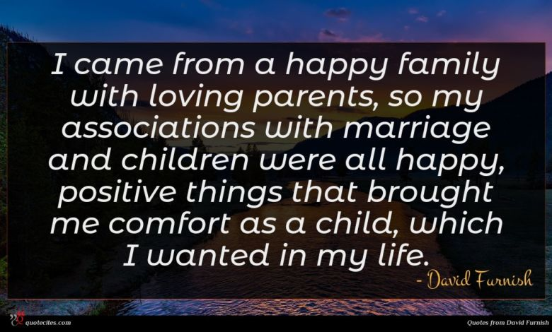 I came from a happy family with loving parents, so my associations with marriage and children were all happy, positive things that brought me comfort as a child, which I wanted in my life.