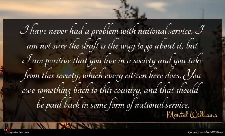 I have never had a problem with national service. I am not sure the draft is the way to go about it, but I am positive that you live in a society and you take from this society, which every citizen here does. You owe something back to this country, and that should be paid back in some form of national service.