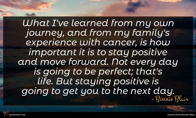 What I've learned from my own journey, and from my family's experience with cancer, is how important it is to stay positive and move forward. Not every day is going to be perfect; that's life. But staying positive is going to get you to the next day.