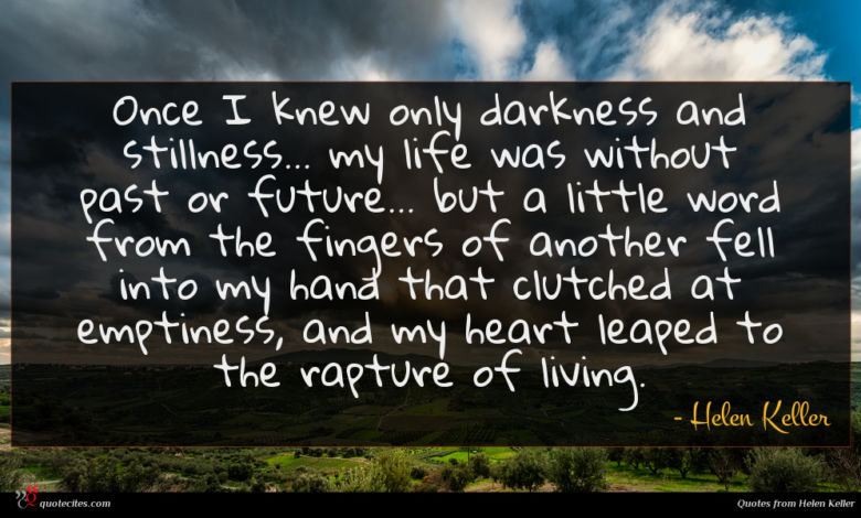 Once I knew only darkness and stillness... my life was without past or future... but a little word from the fingers of another fell into my hand that clutched at emptiness, and my heart leaped to the rapture of living.