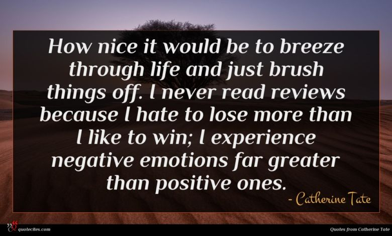 How nice it would be to breeze through life and just brush things off. I never read reviews because I hate to lose more than I like to win; I experience negative emotions far greater than positive ones.