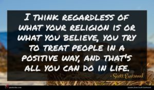 Scott Eastwood quote : I think regardless of ...