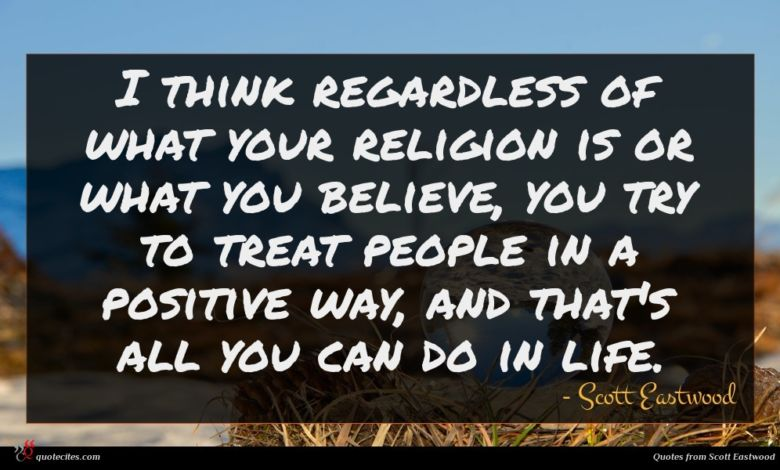 I think regardless of what your religion is or what you believe, you try to treat people in a positive way, and that's all you can do in life.