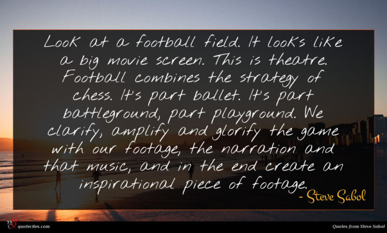 Look at a football field. It looks like a big movie screen. This is theatre. Football combines the strategy of chess. It's part ballet. It's part battleground, part playground. We clarify, amplify and glorify the game with our footage, the narration and that music, and in the end create an inspirational piece of footage.
