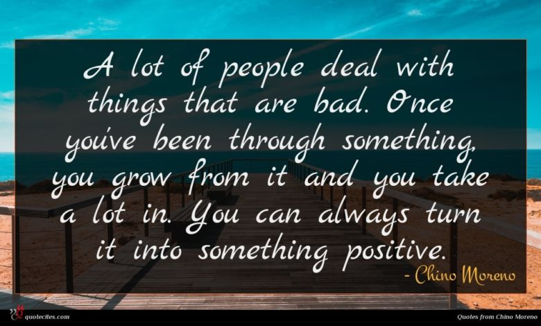 A lot of people deal with things that are bad. Once you've been through something, you grow from it and you take a lot in. You can always turn it into something positive.