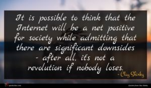 Clay Shirky quote : It is possible to ...