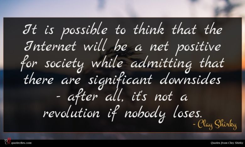 It is possible to think that the Internet will be a net positive for society while admitting that there are significant downsides - after all, it's not a revolution if nobody loses.