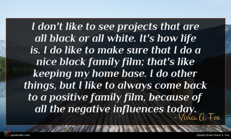 I don't like to see projects that are all black or all white. It's how life is. I do like to make sure that I do a nice black family film; that's like keeping my home base. I do other things, but I like to always come back to a positive family film, because of all the negative influences today.
