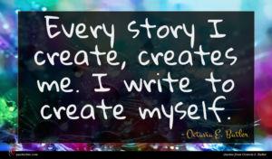 Octavia E. Butler quote : Every story I create ...
