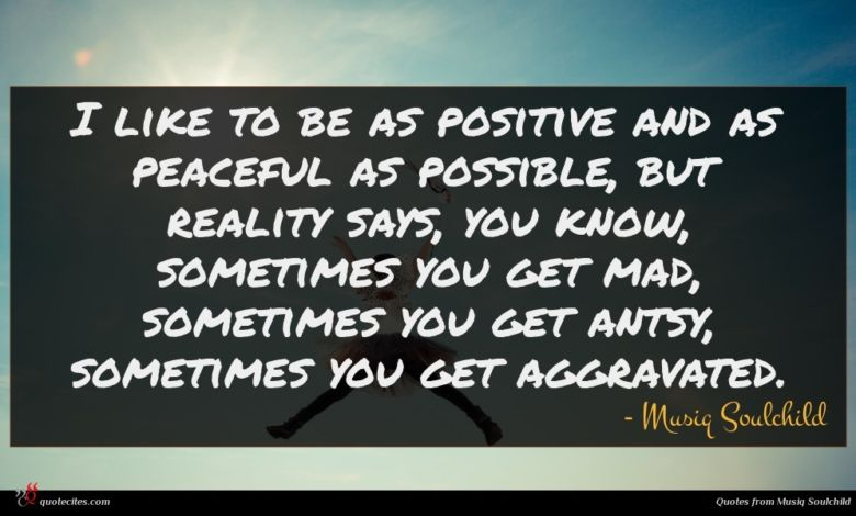 I like to be as positive and as peaceful as possible, but reality says, you know, sometimes you get mad, sometimes you get antsy, sometimes you get aggravated.