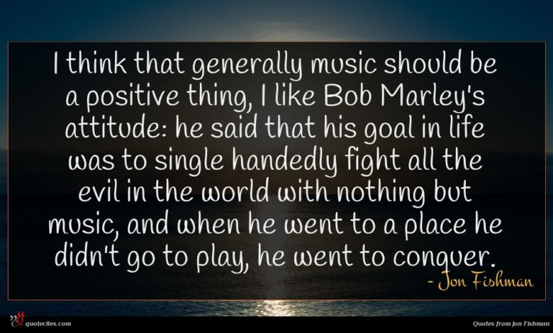 I think that generally music should be a positive thing, I like Bob Marley's attitude: he said that his goal in life was to single handedly fight all the evil in the world with nothing but music, and when he went to a place he didn't go to play, he went to conquer.