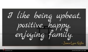 Jamie-Lynn Sigler quote : I like being upbeat ...