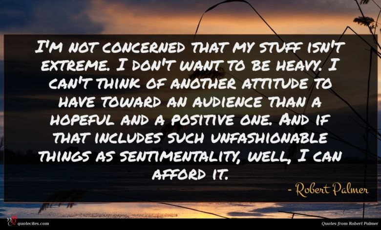I'm not concerned that my stuff isn't extreme. I don't want to be heavy. I can't think of another attitude to have toward an audience than a hopeful and a positive one. And if that includes such unfashionable things as sentimentality, well, I can afford it.