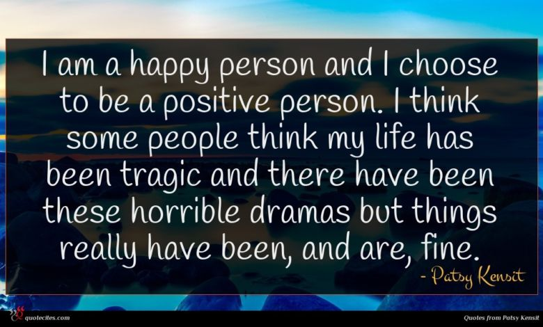 I am a happy person and I choose to be a positive person. I think some people think my life has been tragic and there have been these horrible dramas but things really have been, and are, fine.
