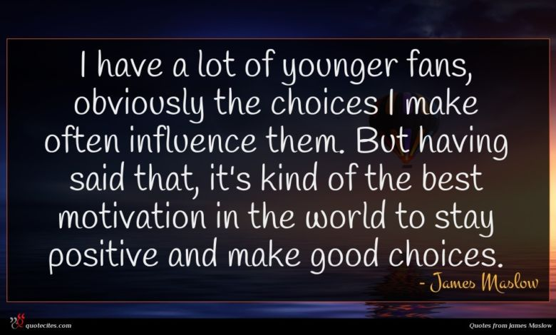 I have a lot of younger fans, obviously the choices I make often influence them. But having said that, it's kind of the best motivation in the world to stay positive and make good choices.