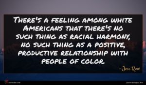 Jess Row quote : There's a feeling among ...