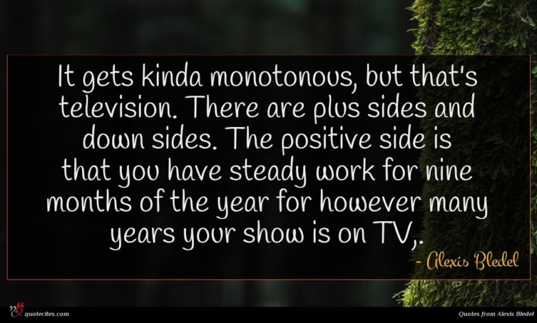 It gets kinda monotonous, but that's television. There are plus sides and down sides. The positive side is that you have steady work for nine months of the year for however many years your show is on TV,.