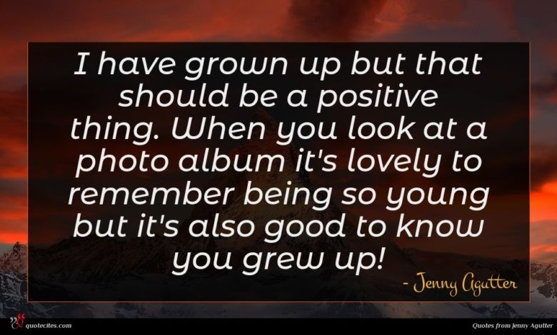 I have grown up but that should be a positive thing. When you look at a photo album it's lovely to remember being so young but it's also good to know you grew up!
