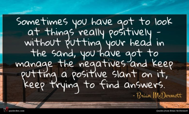 Sometimes you have got to look at things really positively - without putting your head in the sand, you have got to manage the negatives and keep putting a positive slant on it, keep trying to find answers.