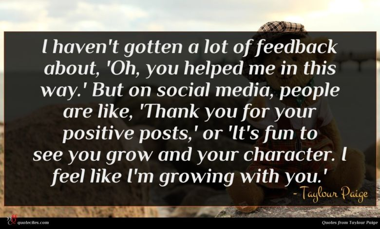 I haven't gotten a lot of feedback about, 'Oh, you helped me in this way.' But on social media, people are like, 'Thank you for your positive posts,' or 'It's fun to see you grow and your character. I feel like I'm growing with you.'