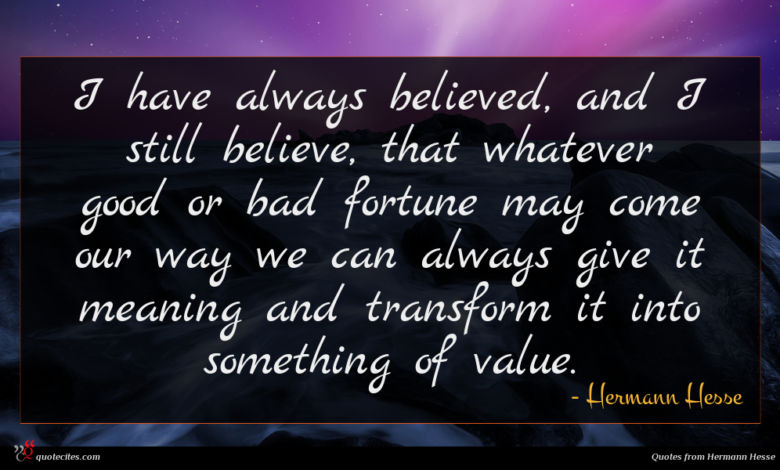 I have always believed, and I still believe, that whatever good or bad fortune may come our way we can always give it meaning and transform it into something of value.