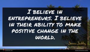 Jessica Jackley quote : I believe in entrepreneurs ...