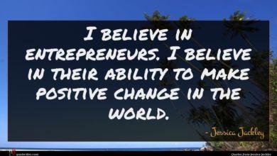 Photo of Jessica Jackley quote : I believe in entrepreneurs …