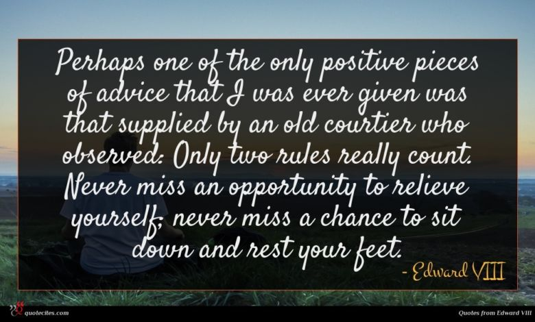 Perhaps one of the only positive pieces of advice that I was ever given was that supplied by an old courtier who observed: Only two rules really count. Never miss an opportunity to relieve yourself; never miss a chance to sit down and rest your feet.