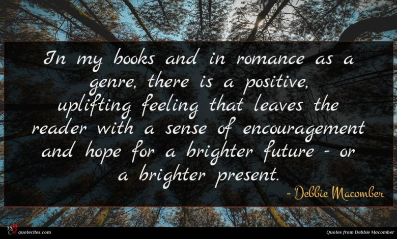 In my books and in romance as a genre, there is a positive, uplifting feeling that leaves the reader with a sense of encouragement and hope for a brighter future - or a brighter present.