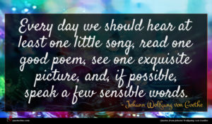 Johann Wolfgang von Goethe quote : Every day we should ...