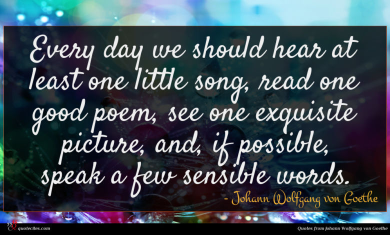 Every day we should hear at least one little song, read one good poem, see one exquisite picture, and, if possible, speak a few sensible words.