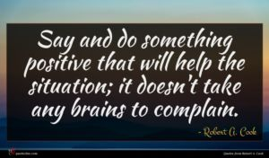 Robert A. Cook quote : Say and do something ...