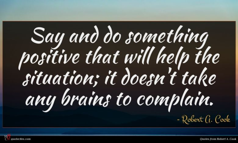 Say and do something positive that will help the situation; it doesn't take any brains to complain.