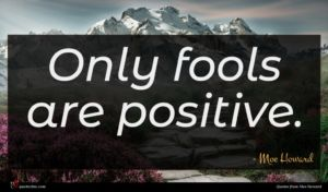 Moe Howard quote : Only fools are positive ...