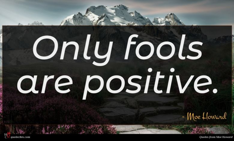 Only fools are positive.