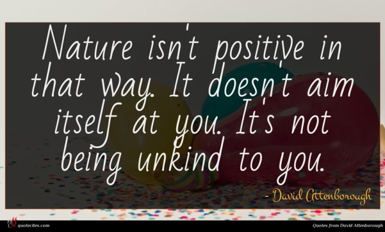 Nature isn't positive in that way. It doesn't aim itself at you. It's not being unkind to you.