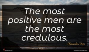 Alexander Pope quote : The most positive men ...