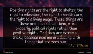 P. J. O'Rourke quote : Positive rights are the ...