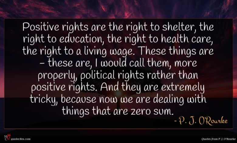 Positive rights are the right to shelter, the right to education, the right to health care, the right to a living wage. These things are - these are, I would call them, more properly, political rights rather than positive rights. And they are extremely tricky, because now we are dealing with things that are zero sum.