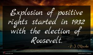 P. J. O'Rourke quote : Explosion of positive rights ...