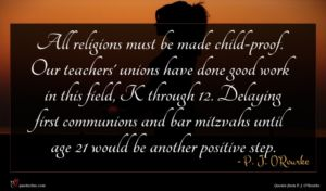 P. J. O'Rourke quote : All religions must be ...