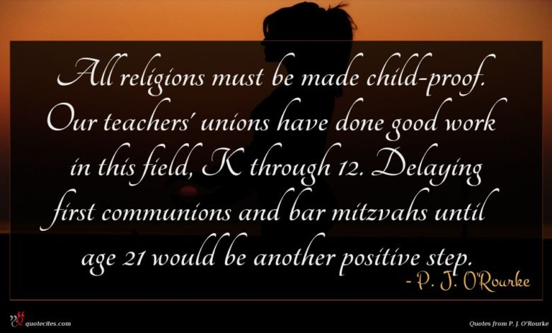 All religions must be made child-proof. Our teachers' unions have done good work in this field, K through 12. Delaying first communions and bar mitzvahs until age 21 would be another positive step.