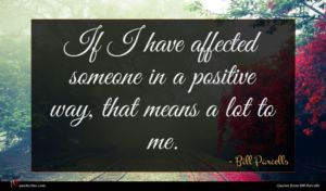 Bill Parcells quote : If I have affected ...