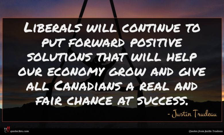 Liberals will continue to put forward positive solutions that will help our economy grow and give all Canadians a real and fair chance at success.