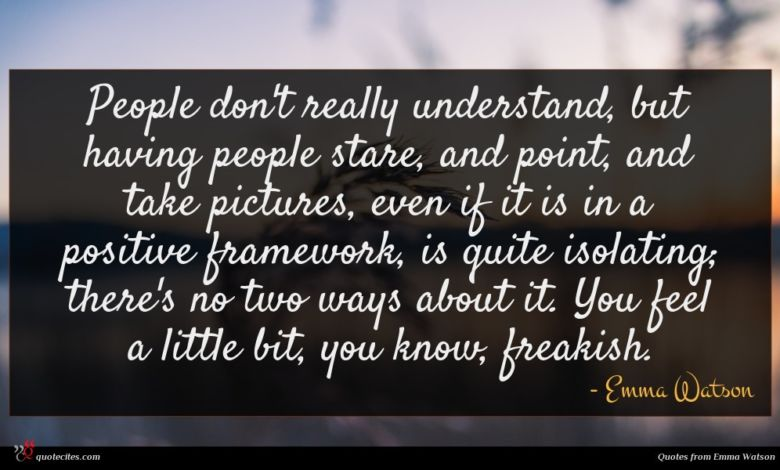 People don't really understand, but having people stare, and point, and take pictures, even if it is in a positive framework, is quite isolating; there's no two ways about it. You feel a little bit, you know, freakish.